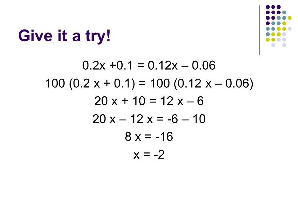 Give it a try! 0.2x +0.1 = 0.12x – (0.2 x + 0.1) = 100 (0.12 x – 0.06) 20 x + 10 = 12 x – 6.
