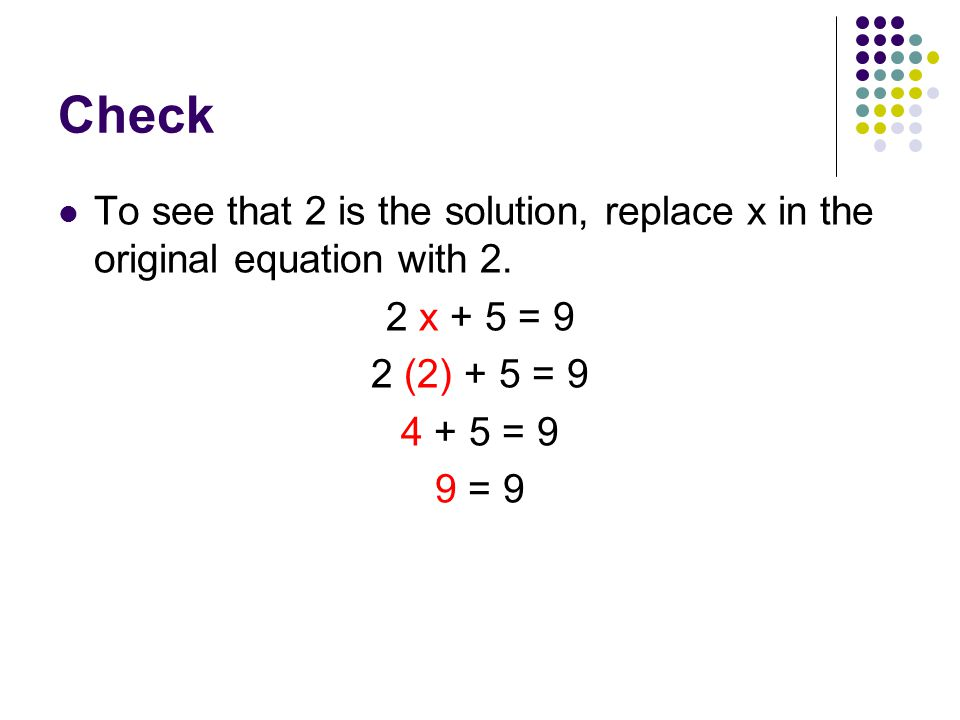 Check To see that 2 is the solution, replace x in the original equation with 2. 2 x + 5 = 9. 2 (2) + 5 = 9.