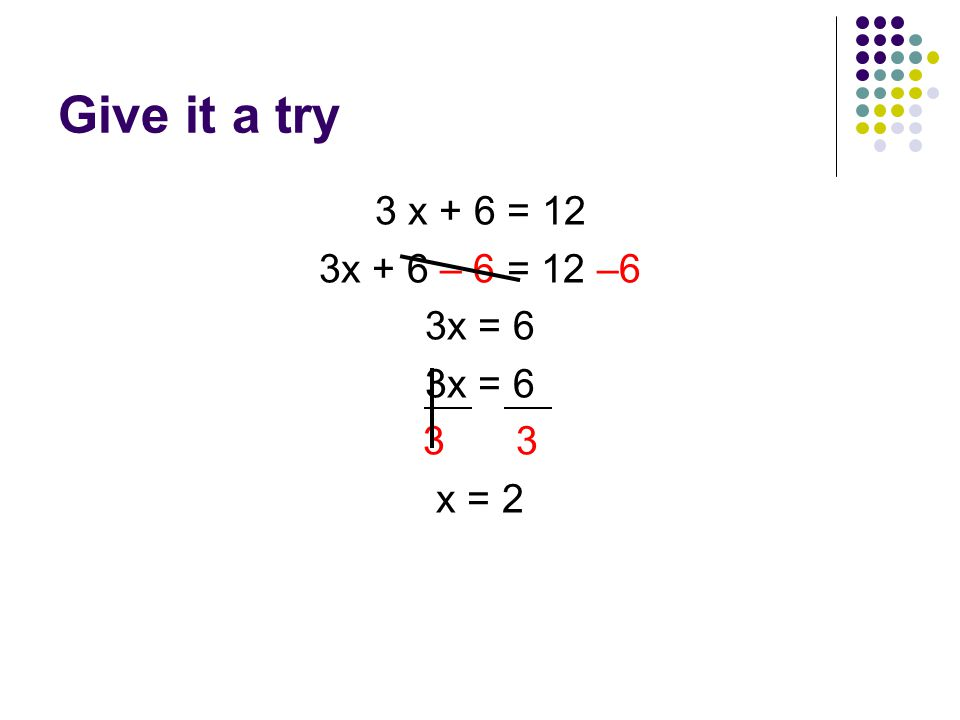 Give it a try 3 x + 6 = 12 3x + 6 – 6 = 12 –6 3x = x = 2