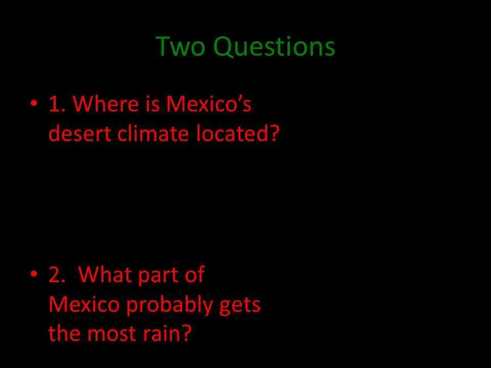 Two Questions 1. Where is Mexico's desert climate located