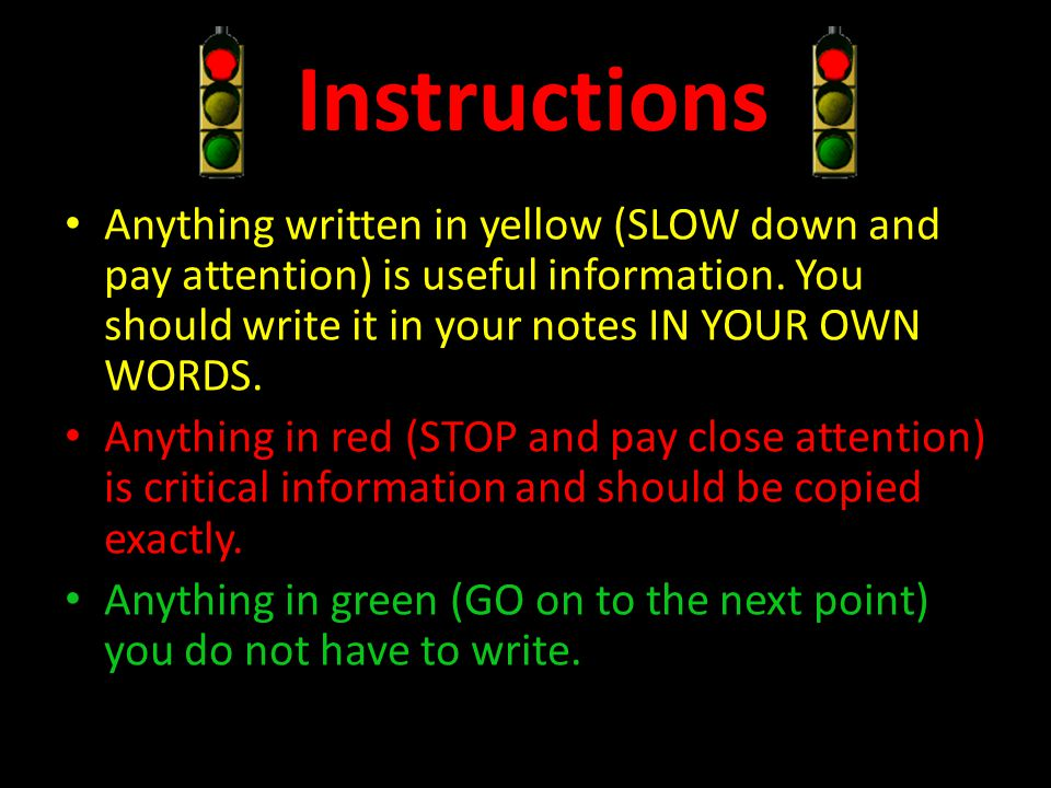 Instructions Anything written in yellow (SLOW down and pay attention) is useful information. You should write it in your notes IN YOUR OWN WORDS.