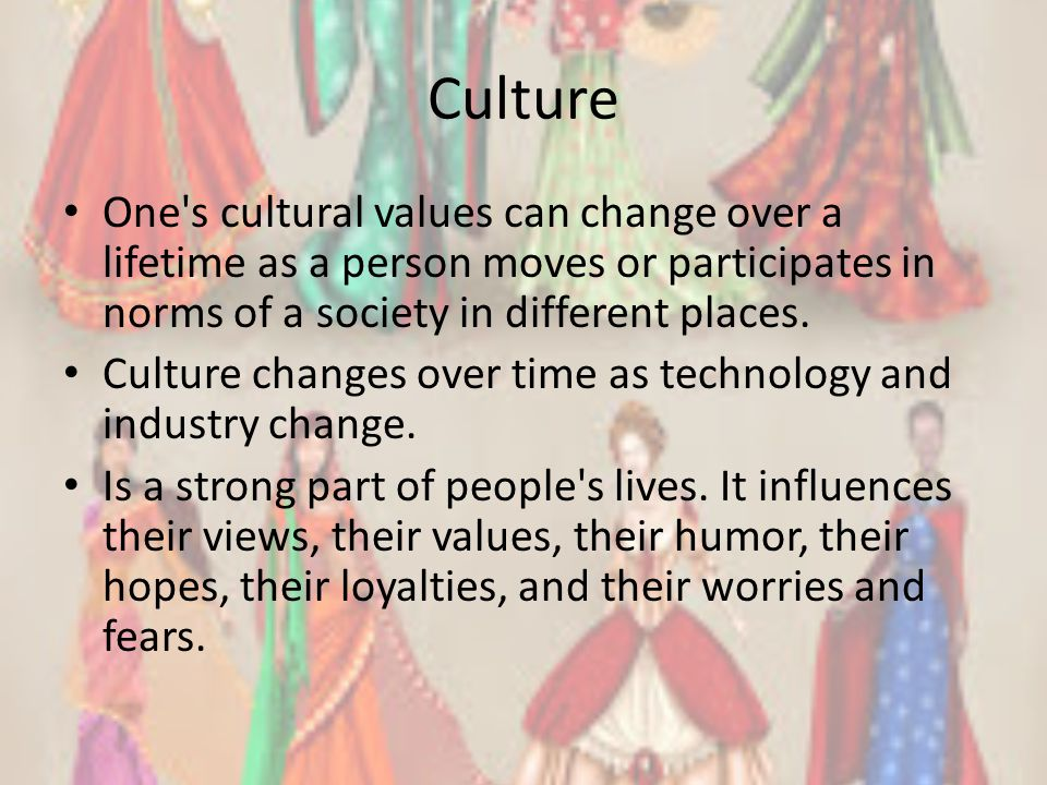 Culture One s cultural values can change over a lifetime as a person moves or participates in norms of a society in different places.