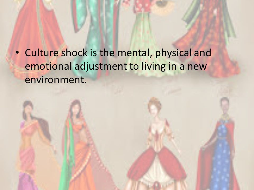 Culture shock is the mental, physical and emotional adjustment to living in a new environment.