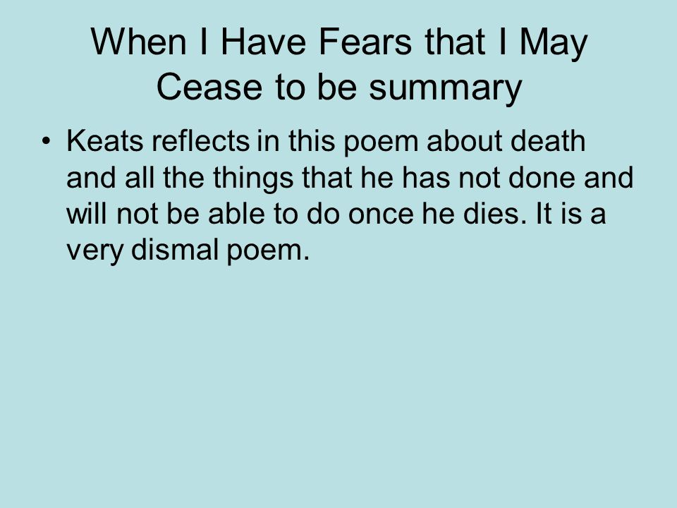 when i have fears summary The central metaphor in the first quatrain is the comparison between writing poetry and harvesting grain the speaker compares the pen with an implement of harvest.