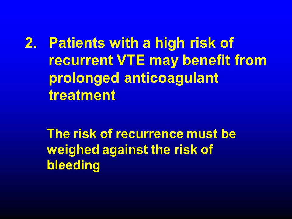 The risk of recurrence must be weighed against the risk of bleeding