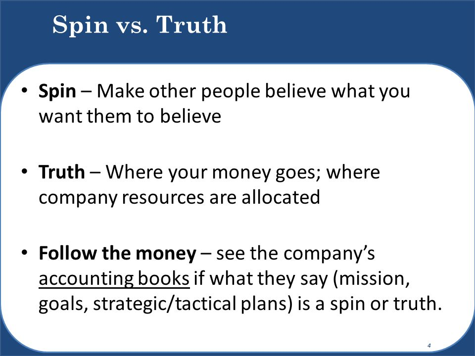 Spin vs. Truth Spin – Make other people believe what you want them to believe. Truth – Where your money goes; where company resources are allocated.
