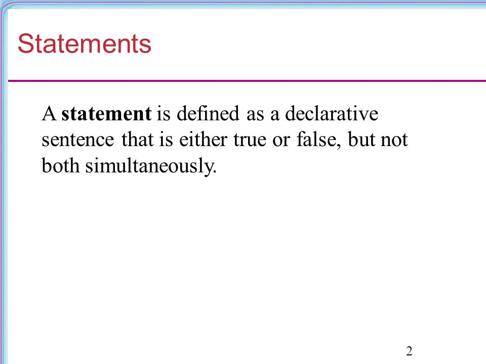 Statements A statement is defined as a declarative sentence that is either true or false, but not both simultaneously.