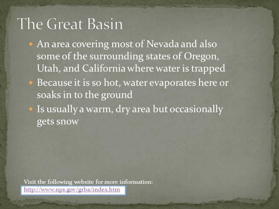 The Great Basin An area covering most of Nevada and also some of the surrounding states of Oregon, Utah, and California where water is trapped.