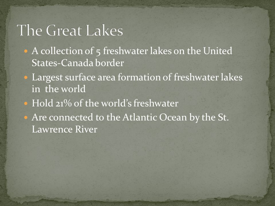 The Great Lakes A collection of 5 freshwater lakes on the United States-Canada border.