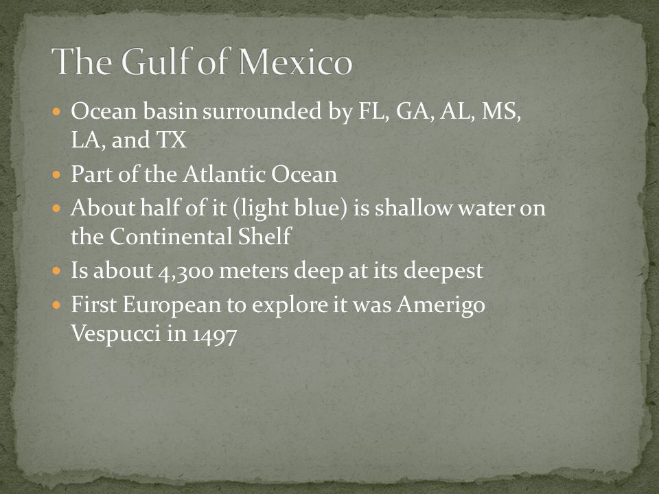 The Gulf of Mexico Ocean basin surrounded by FL, GA, AL, MS, LA, and TX. Part of the Atlantic Ocean.
