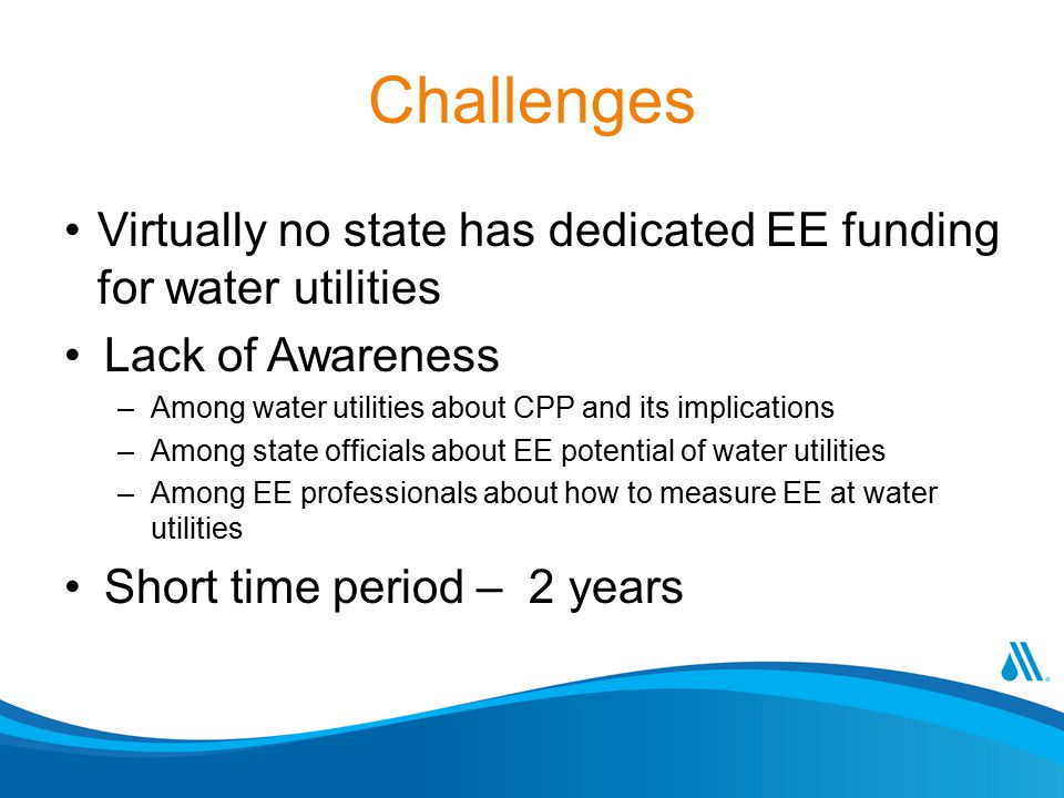 Challenges Virtually no state has dedicated EE funding for water utilities. Lack of Awareness. Among water utilities about CPP and its implications.
