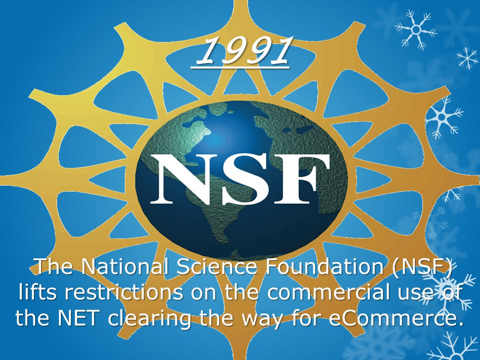 1991 The National Science Foundation (NSF) lifts restrictions on the commercial use of the NET clearing the way for eCommerce.