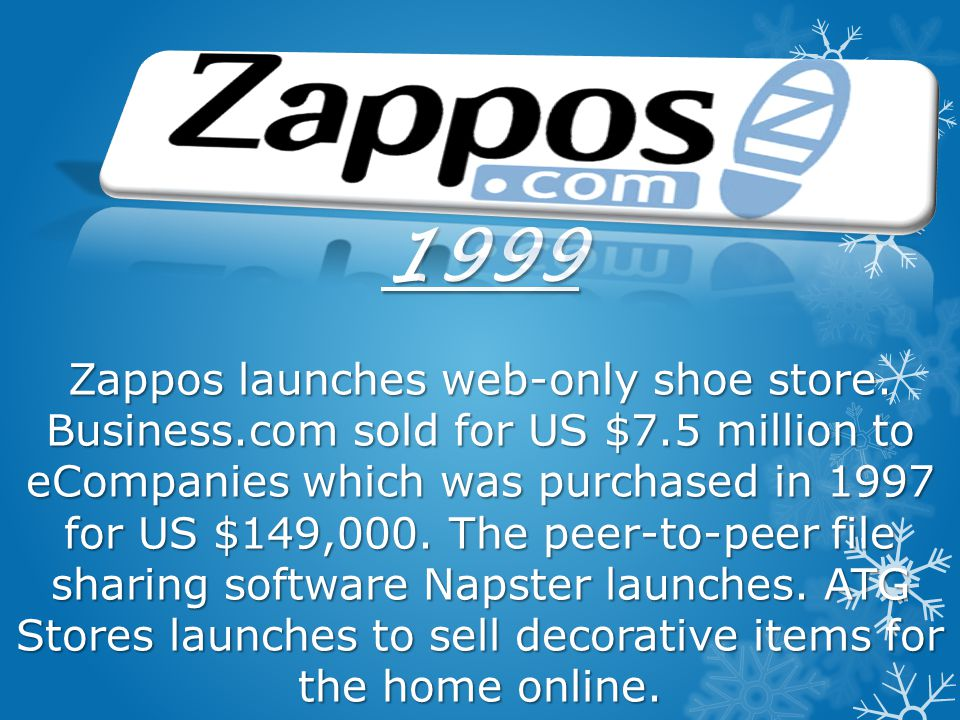 1999 Zappos launches web-only shoe store. Business. com sold for US $7