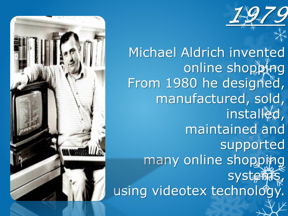 1979 Michael Aldrich invented online shopping From 1980 he designed, manufactured, sold, installed, maintained and supported many online shopping systems, using videotex technology.