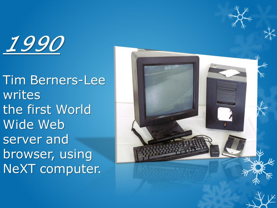 1990 Tim Berners-Lee writes the first World Wide Web server and browser, using NeXT computer.