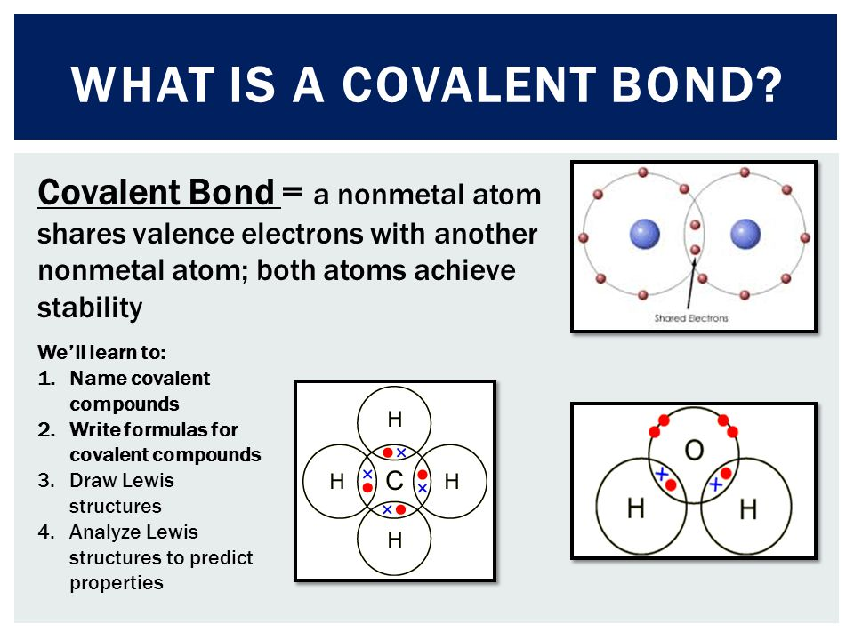 What is a covalent bond Covalent Bond = a nonmetal atom shares valence electrons with another nonmetal atom; both atoms achieve stability.