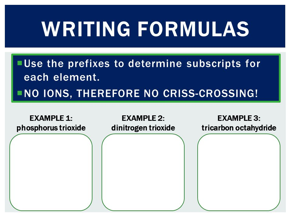 Writing formulas Use the prefixes to determine subscripts for each element. NO IONS, THEREFORE NO CRISS-CROSSING!