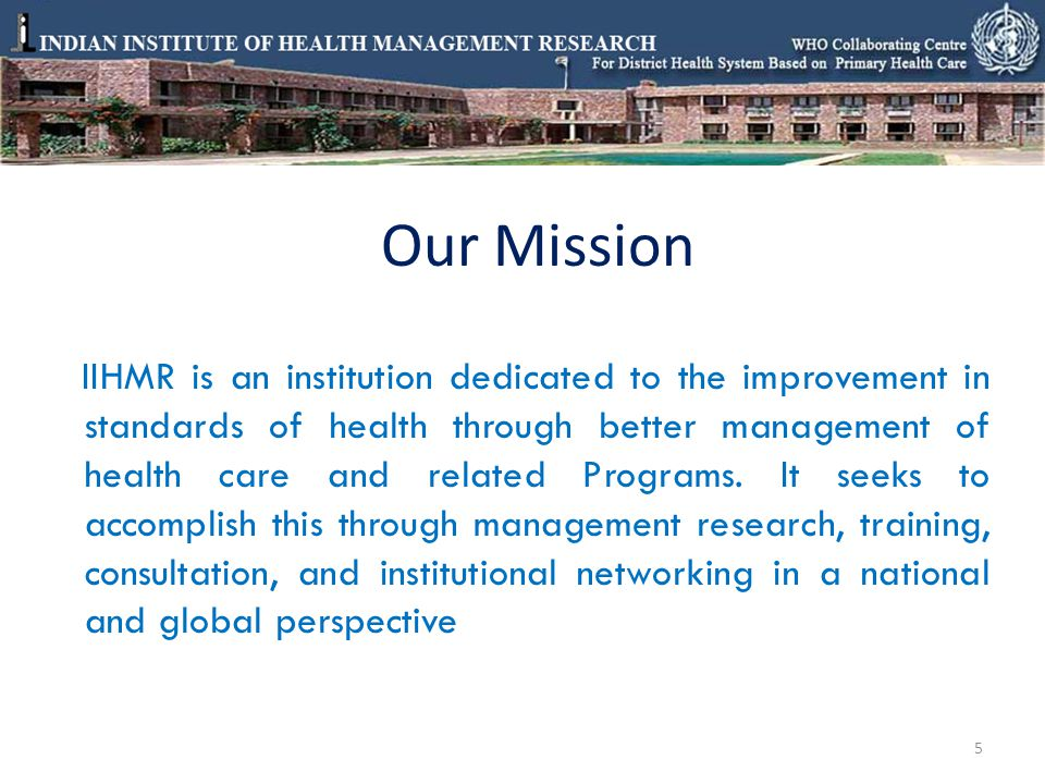 Our Mission IIHMR is an institution dedicated to the improvement in standards of health through better management of health care and related Programs.