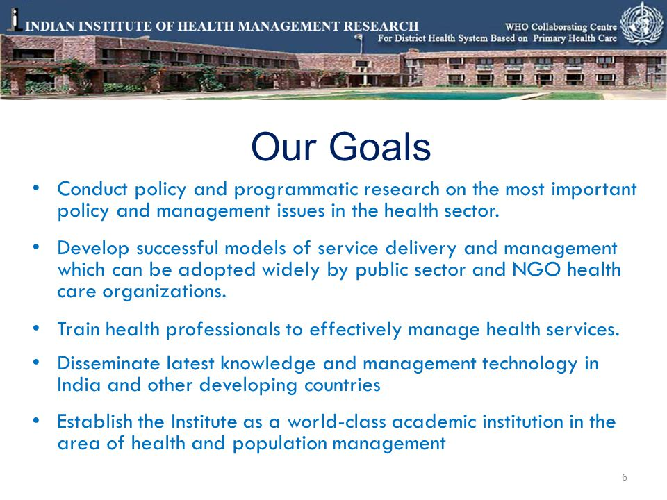 Our Goals Conduct policy and programmatic research on the most important policy and management issues in the health sector.