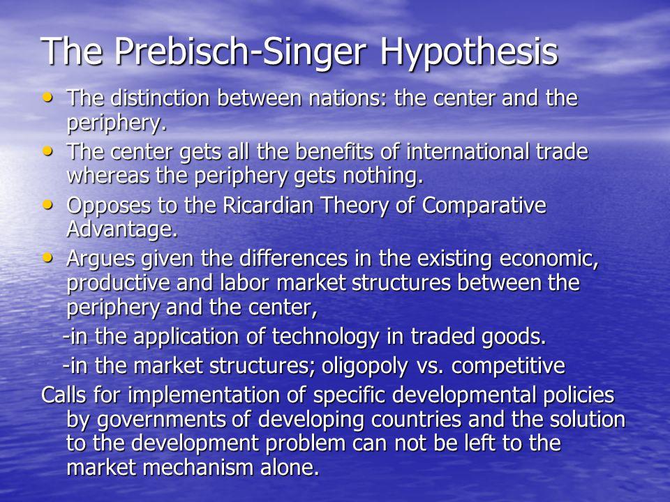 prebisch singer hypothesis Theoriginsandinterpretationofthe prebisch-singerthesis johntoyeandrichardtoye  singer,theyoungerofthetwo,cametotheunviaaratherdifferent.