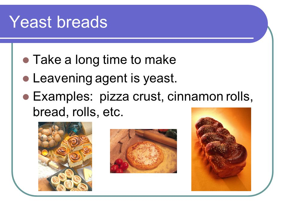 Yeast breads Take a long time to make Leavening agent is yeast.