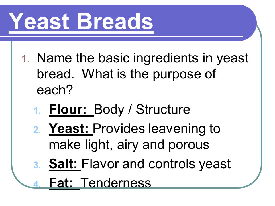 Yeast Breads Name the basic ingredients in yeast bread. What is the purpose of each Flour: Body / Structure.