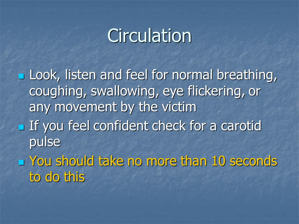 Circulation Look, listen and feel for normal breathing, coughing, swallowing, eye flickering, or any movement by the victim.