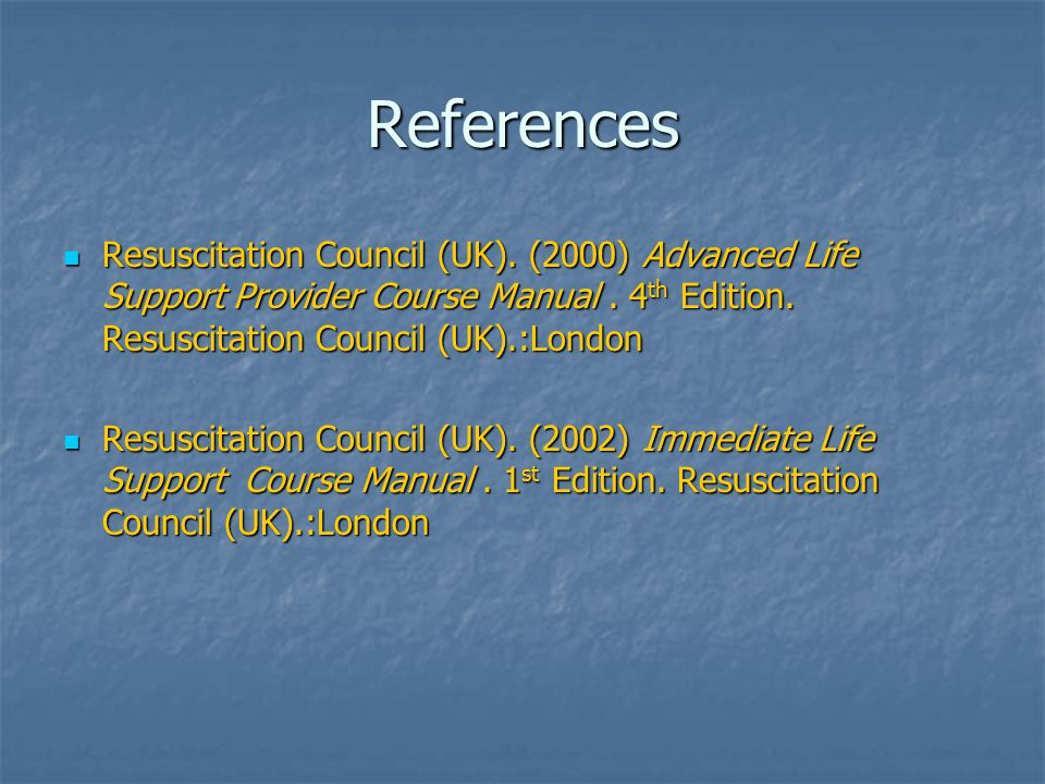 References Resuscitation Council (UK). (2000) Advanced Life Support Provider Course Manual . 4th Edition. Resuscitation Council (UK).:London.