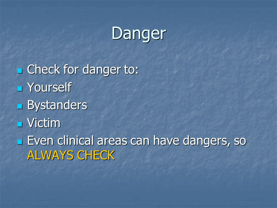 Danger Check for danger to: Yourself Bystanders Victim