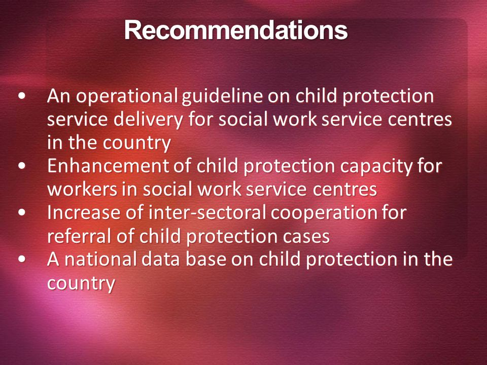 Recommendations An operational guideline on child protection service delivery for social work service centres in the country.