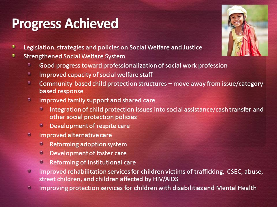 Progress Achieved Legislation, strategies and policies on Social Welfare and Justice. Strengthened Social Welfare System.