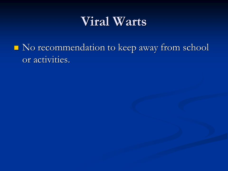 Viral Warts No recommendation to keep away from school or activities.