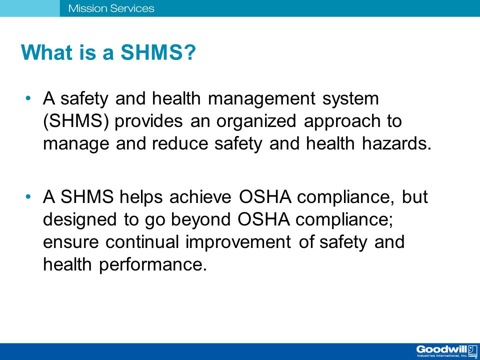 What is a SHMS A safety and health management system (SHMS) provides an organized approach to manage and reduce safety and health hazards.