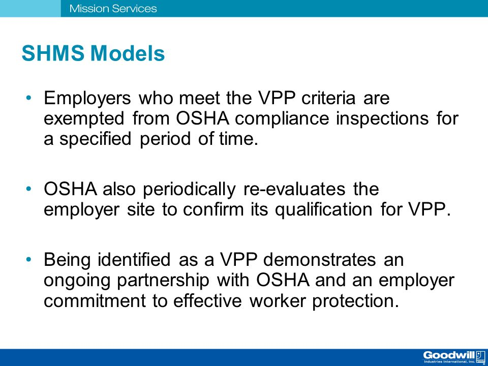 SHMS Models Employers who meet the VPP criteria are exempted from OSHA compliance inspections for a specified period of time.