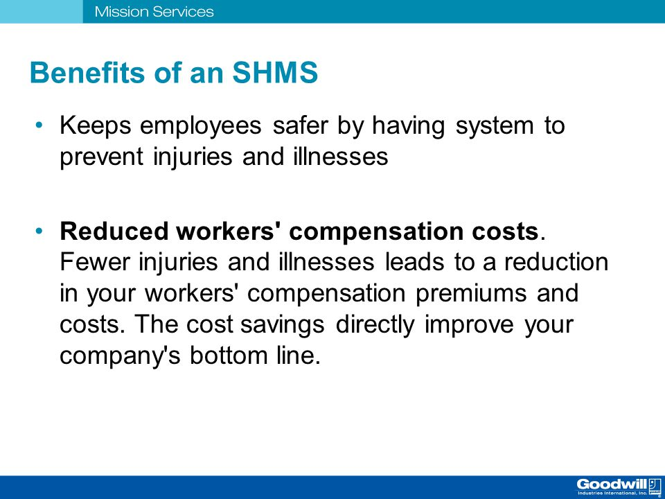 Benefits of an SHMS Keeps employees safer by having system to prevent injuries and illnesses.