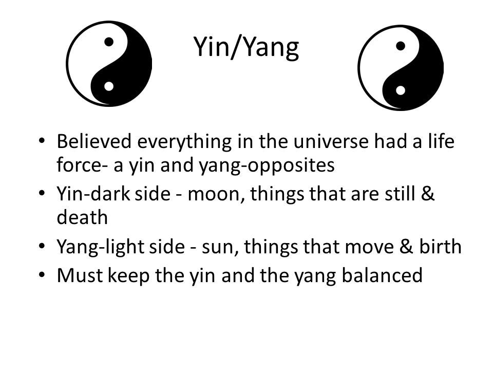 Yin/Yang Believed everything in the universe had a life force- a yin and yang-opposites. Yin-dark side - moon, things that are still & death.