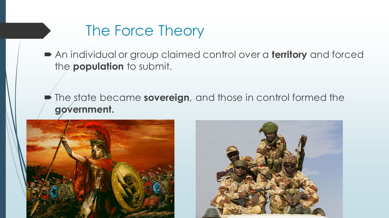 The Force Theory An individual or group claimed control over a territory and forced the population to submit.