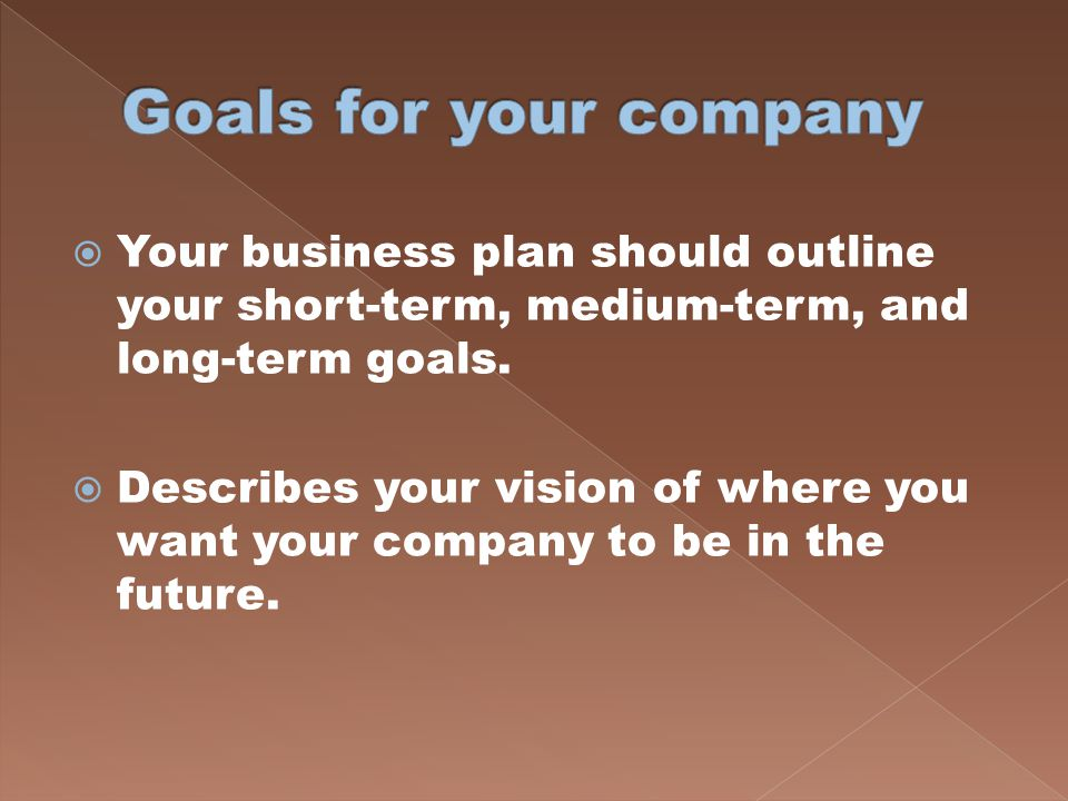 Goals for your company Your business plan should outline your short-term, medium-term, and long-term goals.