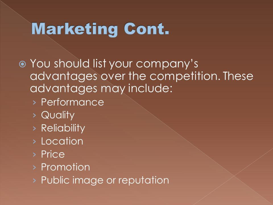 Marketing Cont. You should list your company's advantages over the competition. These advantages may include: