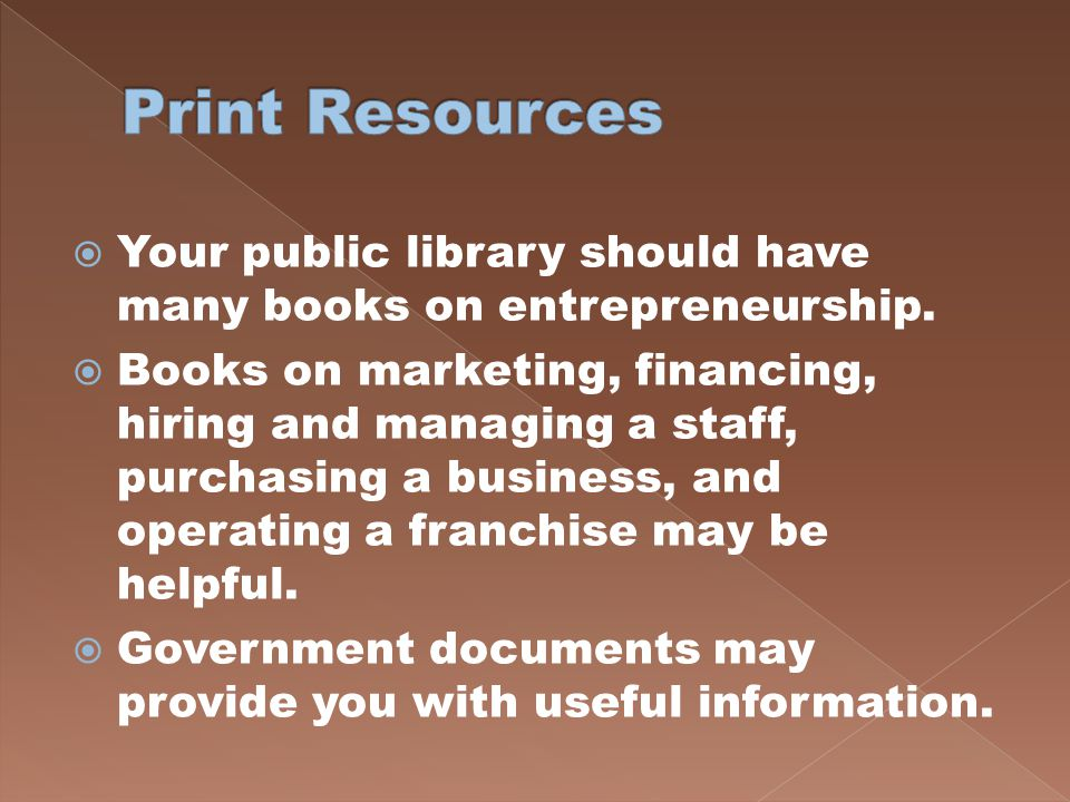 Print Resources Your public library should have many books on entrepreneurship.