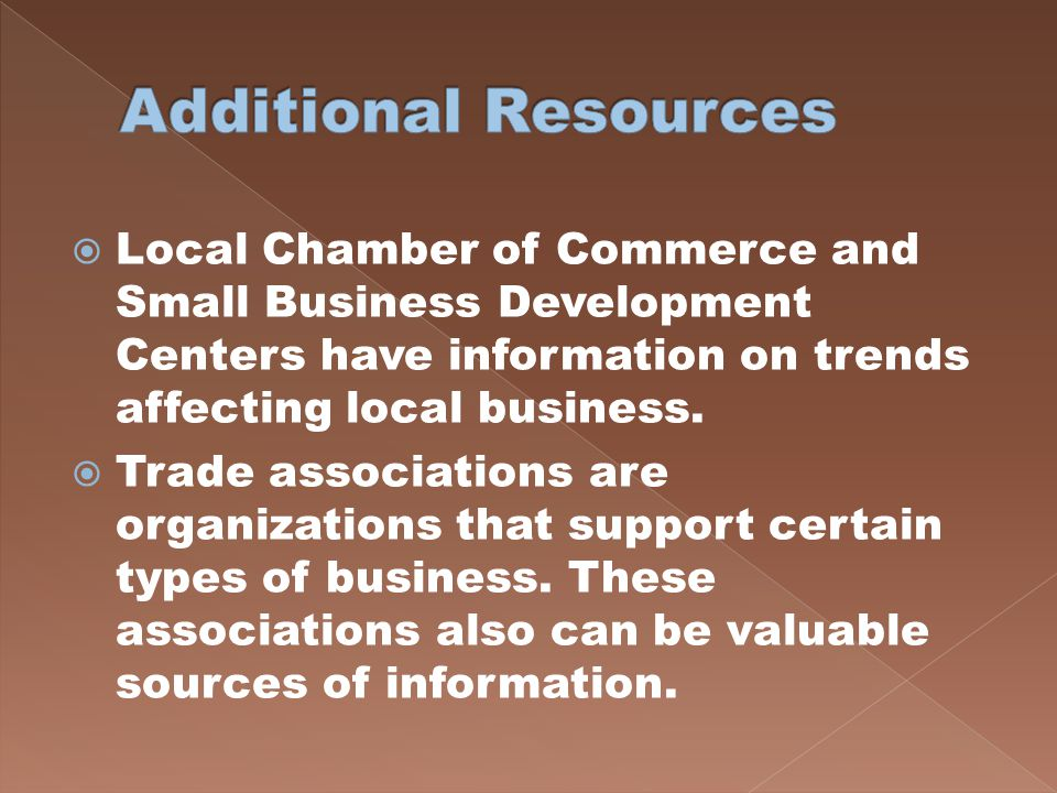 Additional Resources Local Chamber of Commerce and Small Business Development Centers have information on trends affecting local business.