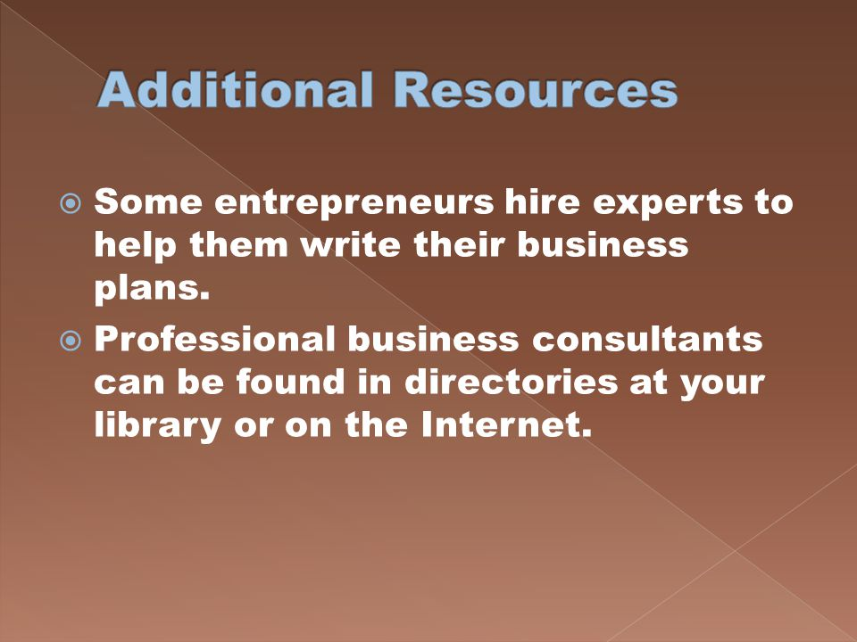 Additional Resources Some entrepreneurs hire experts to help them write their business plans.