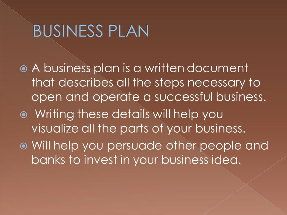 BUSINESS PLAN A business plan is a written document that describes all the steps necessary to open and operate a successful business.