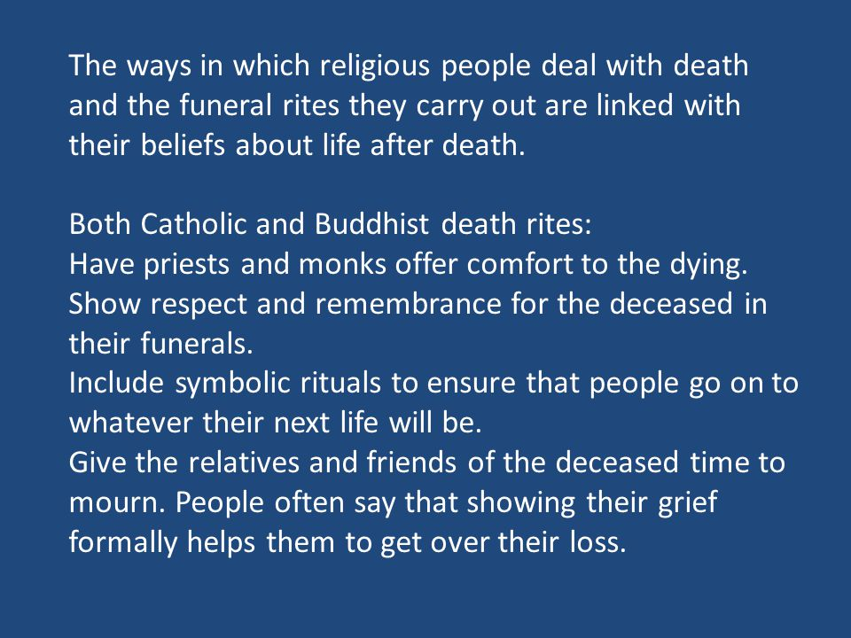 The ways in which religious people deal with death and the funeral rites they carry out are linked with their beliefs about life after death.