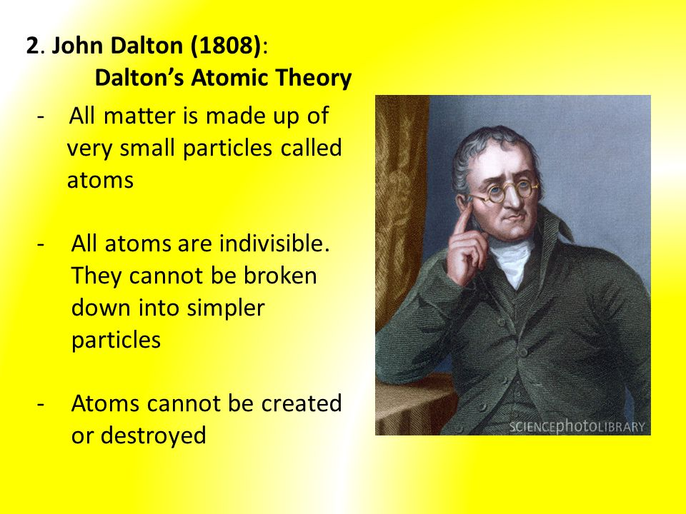 2. John Dalton (1808): Dalton's Atomic Theory. - All matter is made up of. very small particles called.