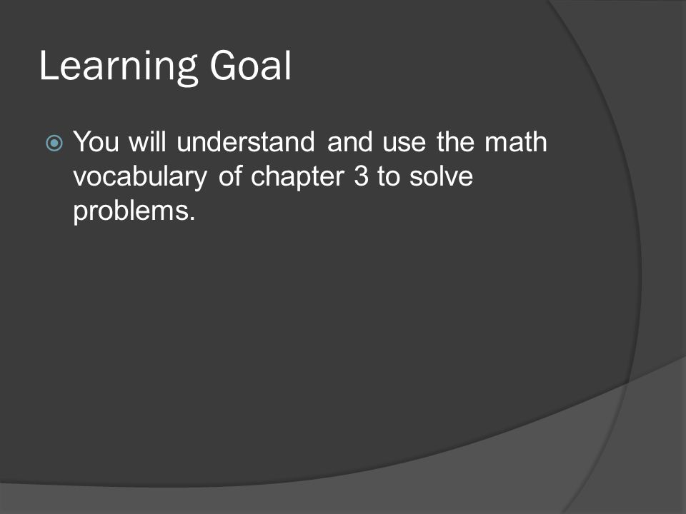 Learning Goal You will understand and use the math vocabulary of chapter 3 to solve problems.