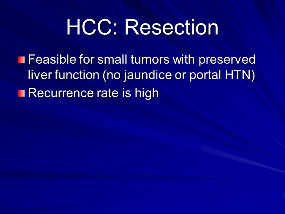 HCC: Resection Feasible for small tumors with preserved liver function (no jaundice or portal HTN) Recurrence rate is high.