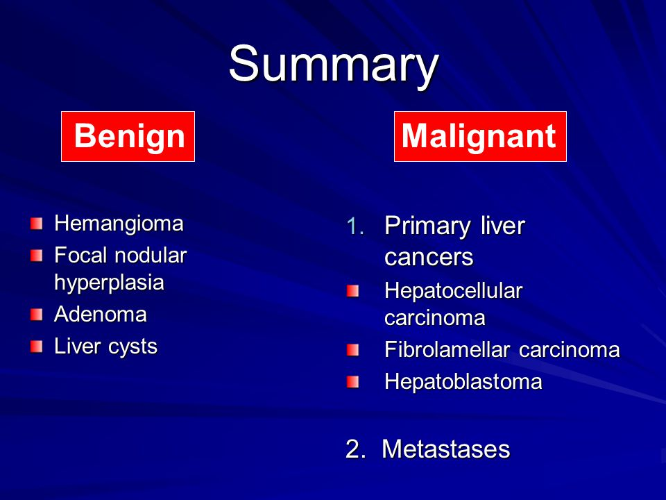 Summary Benign Malignant Primary liver cancers 2. Metastases