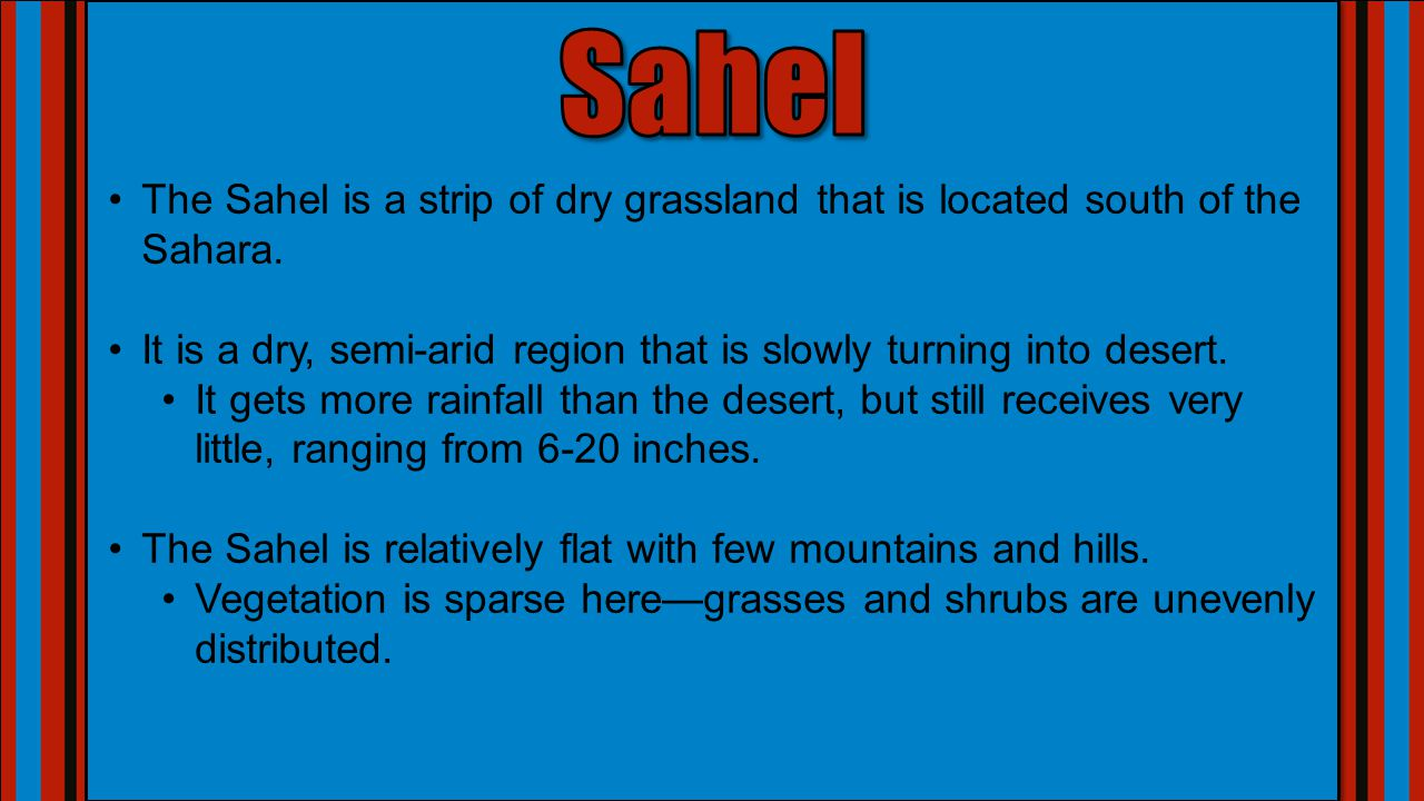 Sahel The Sahel is a strip of dry grassland that is located south of the Sahara. It is a dry, semi-arid region that is slowly turning into desert.