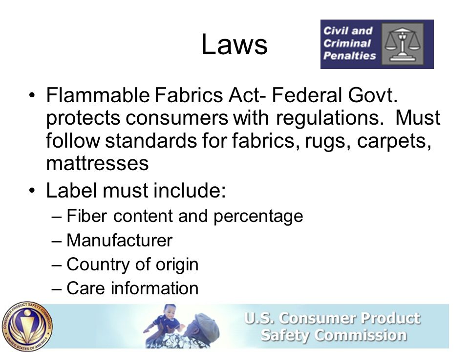 Laws Flammable Fabrics Act- Federal Govt. protects consumers with regulations. Must follow standards for fabrics, rugs, carpets, mattresses.